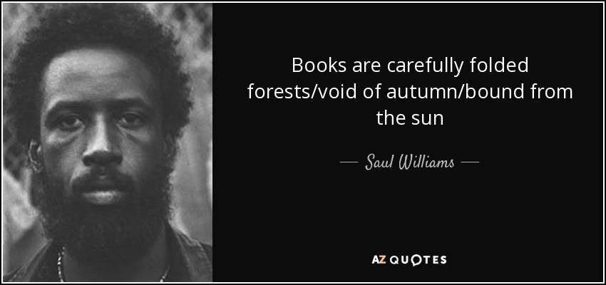 Books are carefully folded forests/void of autumn/bound from the sun - Saul Williams