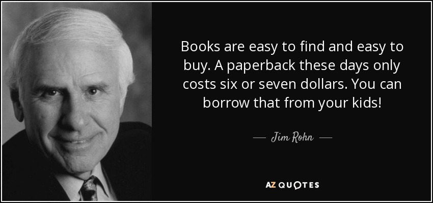 Books are easy to find and easy to buy. A paperback these days only costs six or seven dollars. You can borrow that from your kids! - Jim Rohn