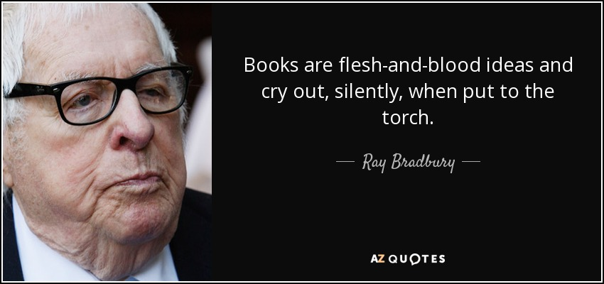 Books are flesh-and-blood ideas and cry out, silently, when put to the torch. - Ray Bradbury