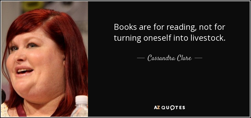 Books are for reading, not for turning oneself into livestock. - Cassandra Clare