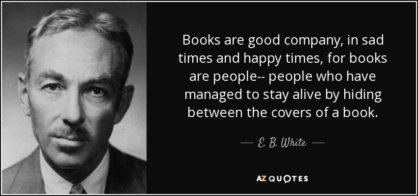 Books are good company, in sad times and happy times, for books are people-- people who have managed to stay alive by hiding between the covers of a book. - E. B. White