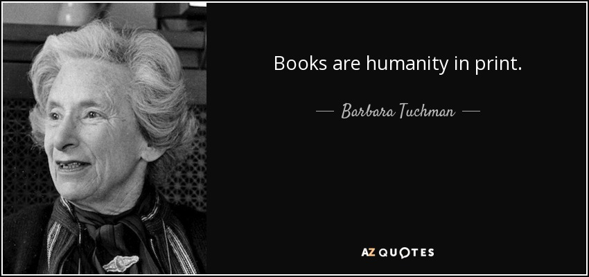 Books are humanity in print. - Barbara Tuchman