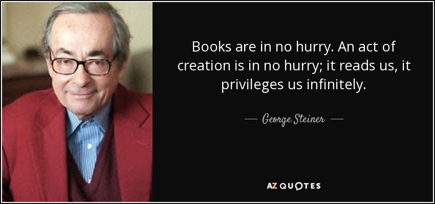 Books are in no hurry. An act of creation is in no hurry; it reads us, it privileges us infinitely. - George Steiner