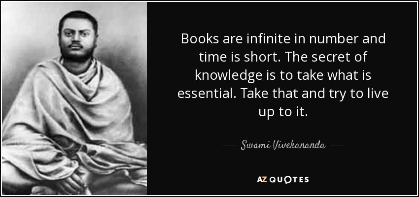 Books are infinite in number and time is short. The secret of knowledge is to take what is essential. Take that and try to live up to it. - Swami Vivekananda