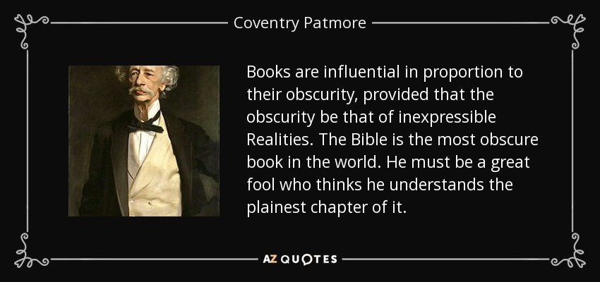 Books are influential in proportion to their obscurity, provided that the obscurity be that of inexpressible Realities. The Bible is the most obscure book in the world. He must be a great fool who thinks he understands the plainest chapter of it. - Coventry Patmore