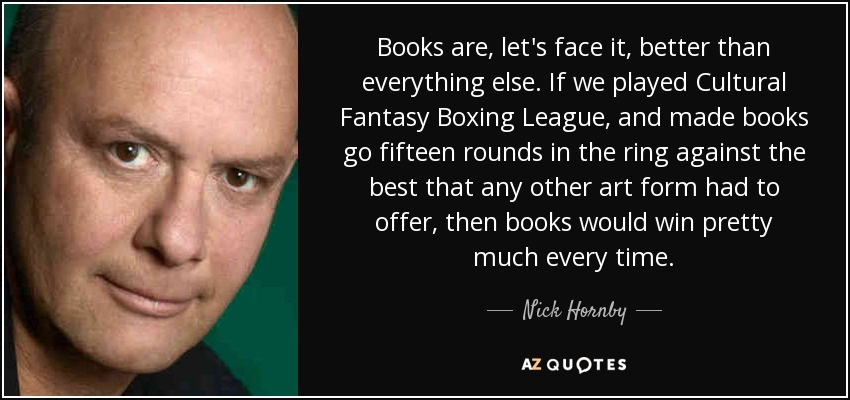 Books are, let's face it, better than everything else. If we played Cultural Fantasy Boxing League, and made books go fifteen rounds in the ring against the best that any other art form had to offer, then books would win pretty much every time. - Nick Hornby