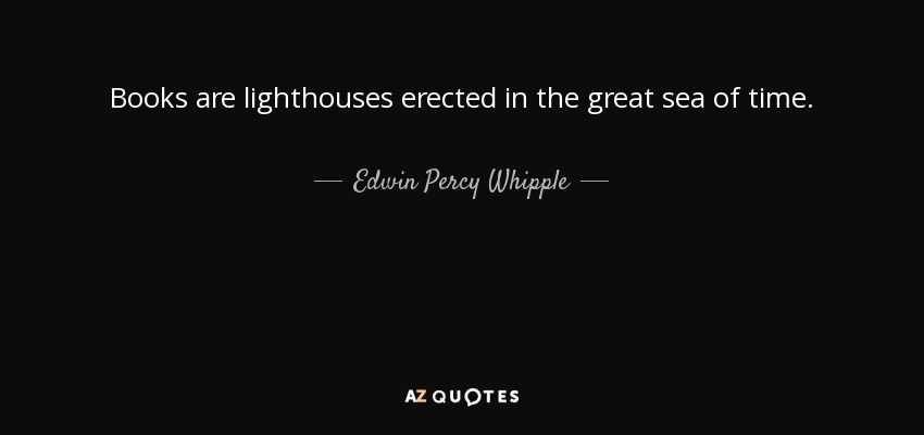 Books are lighthouses erected in the great sea of time. - Edwin Percy Whipple