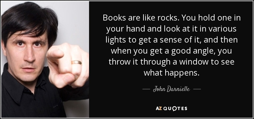 Books are like rocks. You hold one in your hand and look at it in various lights to get a sense of it, and then when you get a good angle, you throw it through a window to see what happens. - John Darnielle