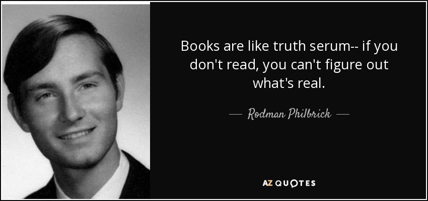 Books are like truth serum-- if you don't read, you can't figure out what's real. - Rodman Philbrick