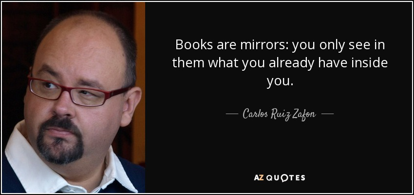 Books are mirrors: you only see in them what you already have inside you. - Carlos Ruiz Zafon