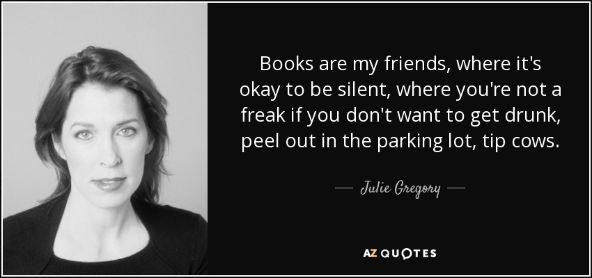 Books are my friends, where it's okay to be silent, where you're not a freak if you don't want to get drunk, peel out in the parking lot, tip cows. - Julie Gregory