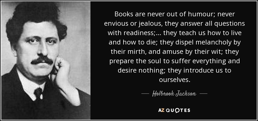 Books are never out of humour; never envious or jealous, they answer all questions with readiness; ... they teach us how to live and how to die; they dispel melancholy by their mirth, and amuse by their wit; they prepare the soul to suffer everything and desire nothing; they introduce us to ourselves. - Holbrook Jackson