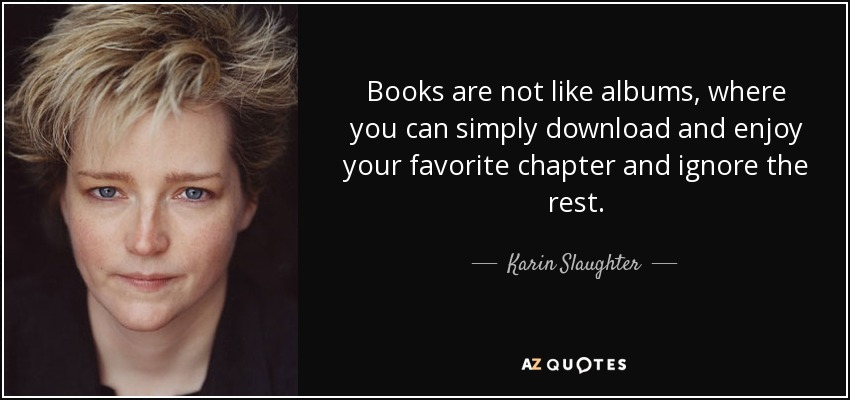 Books are not like albums, where you can simply download and enjoy your favorite chapter and ignore the rest. - Karin Slaughter