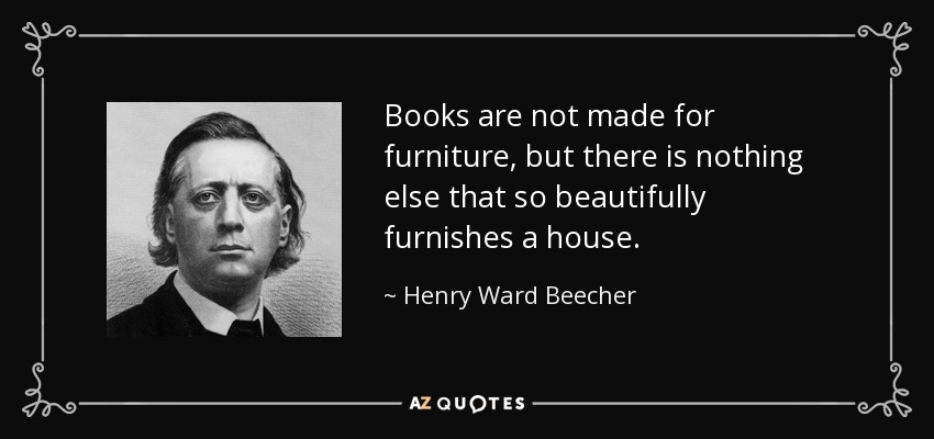 Books are not made for furniture, but there is nothing else that so beautifully furnishes a house. - Henry Ward Beecher