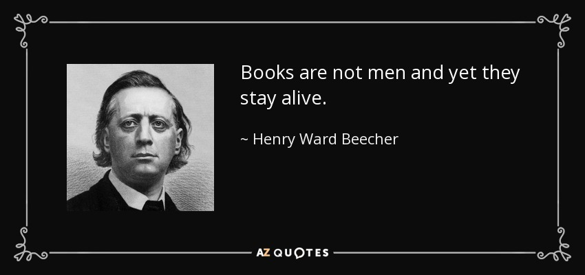 Books are not men and yet they stay alive. - Henry Ward Beecher
