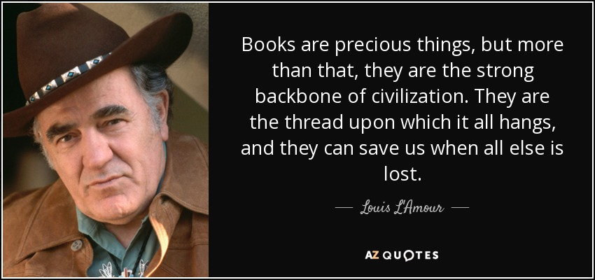 Books are precious things, but more than that, they are the strong backbone of civilization. They are the thread upon which it all hangs, and they can save us when all else is lost. - Louis L'Amour
