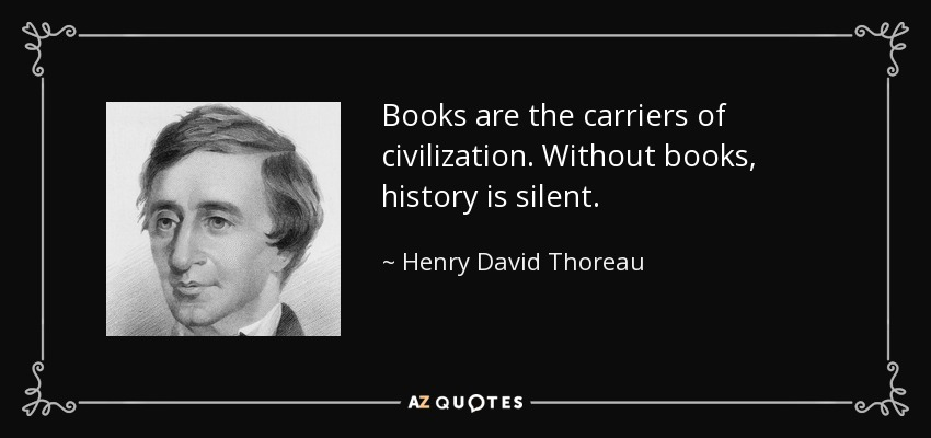 Books are the carriers of civilization. Without books, history is silent. - Henry David Thoreau