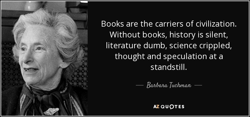 Books are the carriers of civilization. Without books, history is silent, literature dumb, science crippled, thought and speculation at a standstill. - Barbara Tuchman