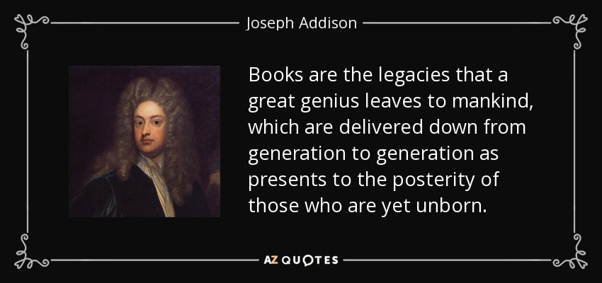 Books are the legacies that a great genius leaves to mankind, which are delivered down from generation to generation as presents to the posterity of those who are yet unborn. - Joseph Addison
