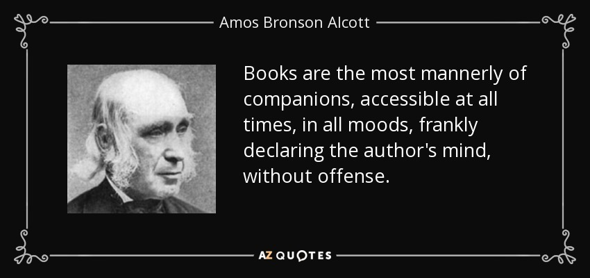 Books are the most mannerly of companions, accessible at all times, in all moods, frankly declaring the author's mind, without offense. - Amos Bronson Alcott