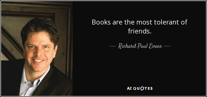 Books are the most tolerant of friends. - Richard Paul Evans