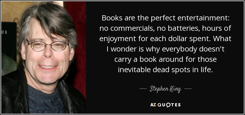 Books are the perfect entertainment: no commercials, no batteries, hours of enjoyment for each dollar spent. What I wonder is why everybody doesn't carry a book around for those inevitable dead spots in life. - Stephen King