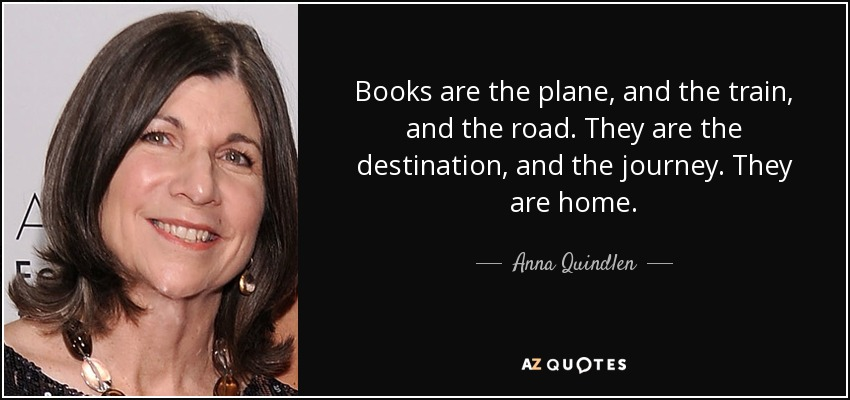 Books are the plane, and the train, and the road. They are the destination, and the journey. They are home. - Anna Quindlen