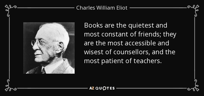 Books are the quietest and most constant of friends; they are the most accessible and wisest of counsellors, and the most patient of teachers. - Charles William Eliot