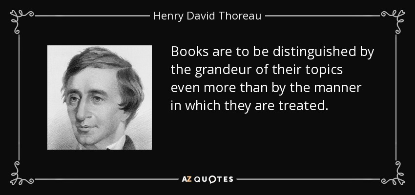 Books are to be distinguished by the grandeur of their topics even more than by the manner in which they are treated. - Henry David Thoreau