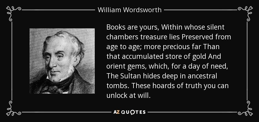 ..........books are yours, Within whose silent chambers treasure lies Preserved from age to age; more precious far Than that accumulated store of gold And orient gems, which, for a day of need, The Sultan hides deep in ancestral tombs. These hoards of truth you can unlock at will: - William Wordsworth