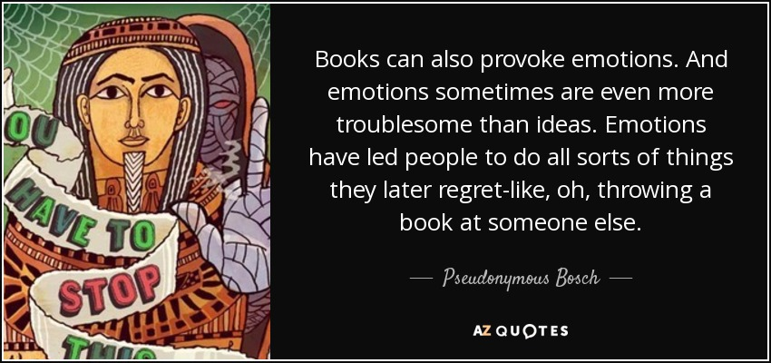 Books can also provoke emotions. And emotions sometimes are even more troublesome than ideas. Emotions have led people to do all sorts of things they later regret-like, oh, throwing a book at someone else. - Pseudonymous Bosch