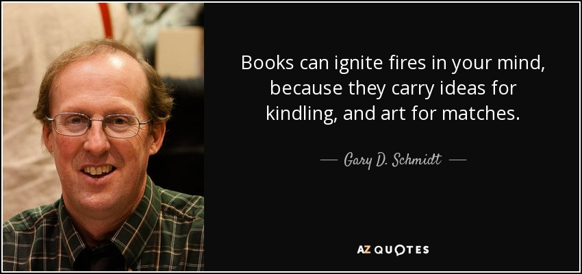Books can ignite fires in your mind, because they carry ideas for kindling, and art for matches. - Gary D. Schmidt