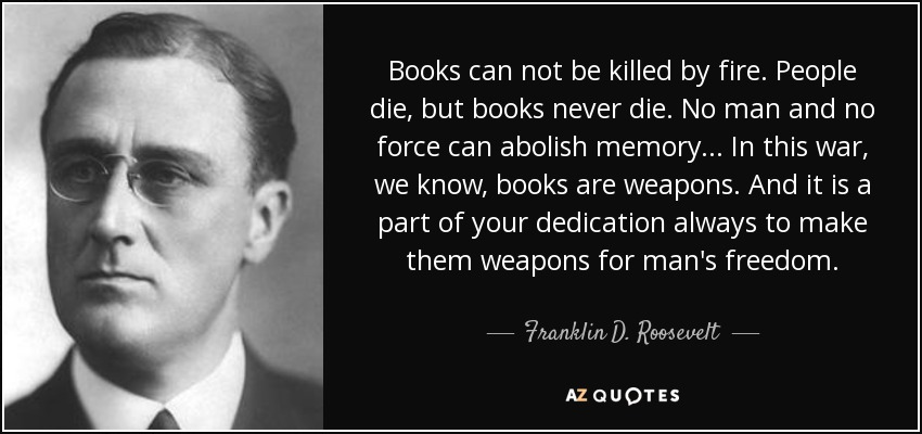 Books can not be killed by fire. People die, but books never die. No man and no force can abolish memory... In this war, we know, books are weapons. And it is a part of your dedication always to make them weapons for man's freedom. - Franklin D. Roosevelt