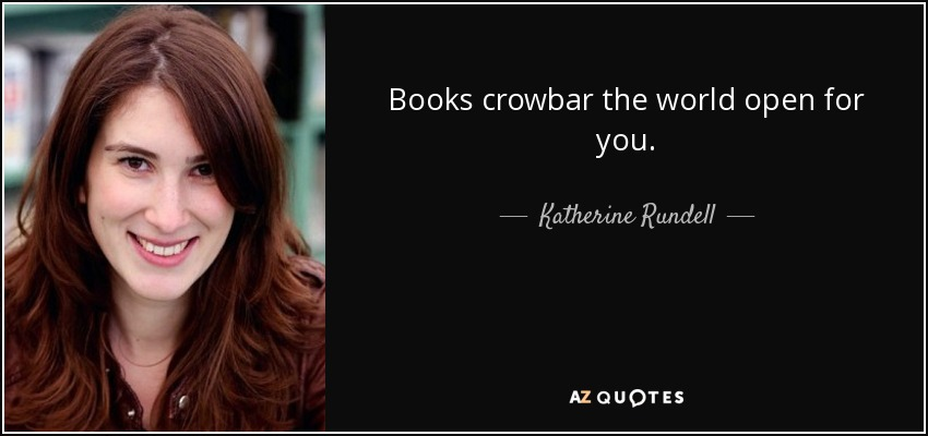Books crowbar the world open for you. - Katherine Rundell