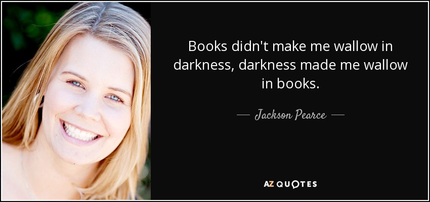 Books didn't make me wallow in darkness, darkness made me wallow in books. - Jackson Pearce