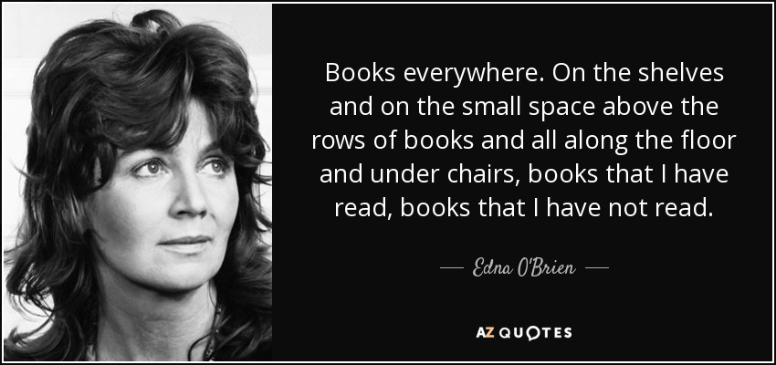 Books everywhere. On the shelves and on the small space above the rows of books and all along the floor and under chairs, books that I have read, books that I have not read. - Edna O'Brien