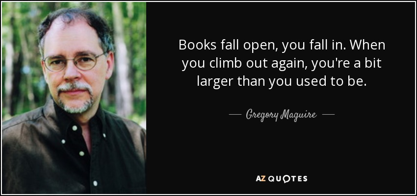 Books fall open, you fall in. When you climb out again, you're a bit larger than you used to be. - Gregory Maguire