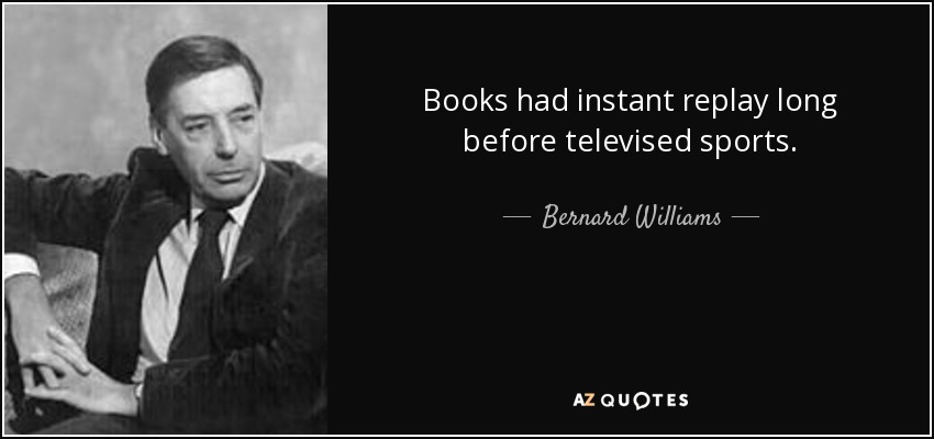 Books had instant replay long before televised sports. - Bernard Williams