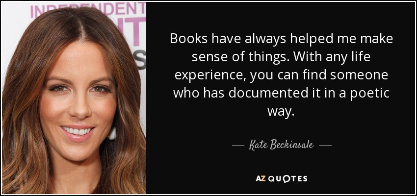 Books have always helped me make sense of things. With any life experience, you can find someone who has documented it in a poetic way. - Kate Beckinsale