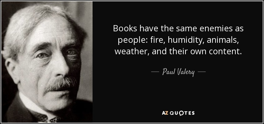 Books have the same enemies as people: fire, humidity, animals, weather, and their own content. - Paul Valery