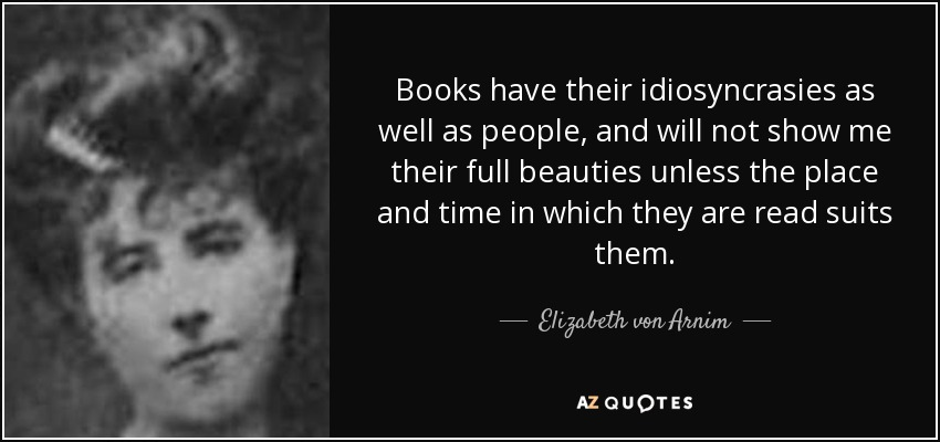 Books have their idiosyncrasies as well as people, and will not show me their full beauties unless the place and time in which they are read suits them. - Elizabeth von Arnim