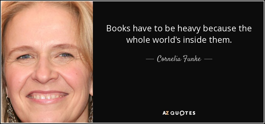Books have to be heavy because the whole world's inside them. - Cornelia Funke