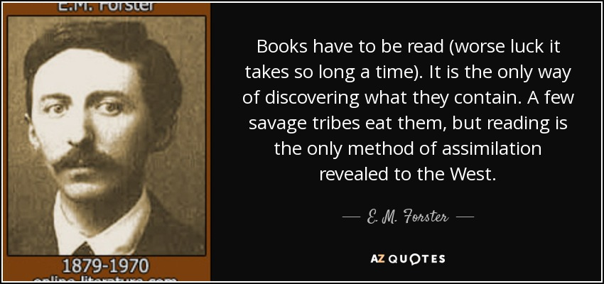 Books have to be read (worse luck it takes so long a time). It is the only way of discovering what they contain. A few savage tribes eat them, but reading is the only method of assimilation revealed to the West. - E. M. Forster