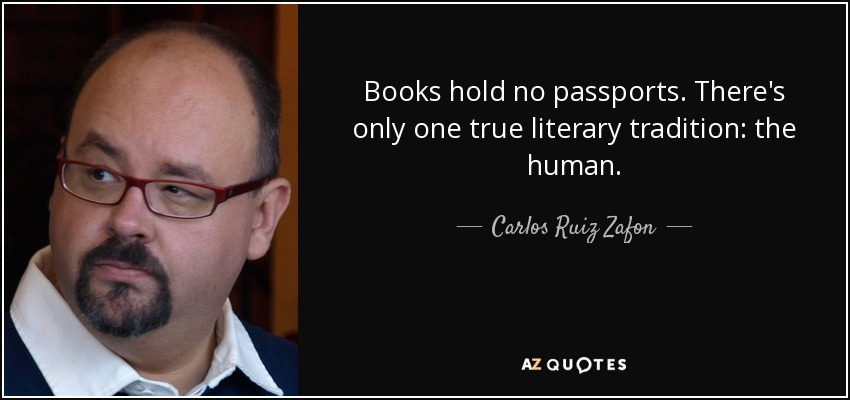 Books hold no passports. There's only one true literary tradition: the human. - Carlos Ruiz Zafon