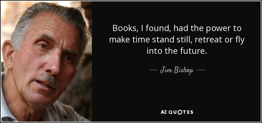 Books, I found, had the power to make time stand still, retreat or fly into the future. - Jim Bishop