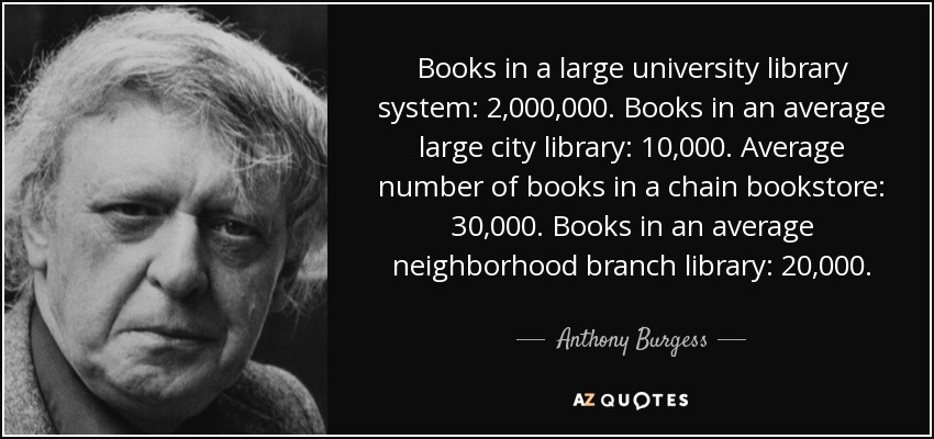 Books in a large university library system: 2,000,000. Books in an average large city library: 10,000. Average number of books in a chain bookstore: 30,000. Books in an average neighborhood branch library: 20,000. - Anthony Burgess