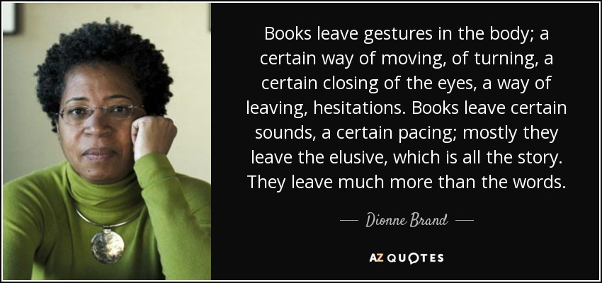 Books leave gestures in the body; a certain way of moving, of turning, a certain closing of the eyes, a way of leaving, hesitations. Books leave certain sounds, a certain pacing; mostly they leave the elusive, which is all the story. They leave much more than the words. - Dionne Brand