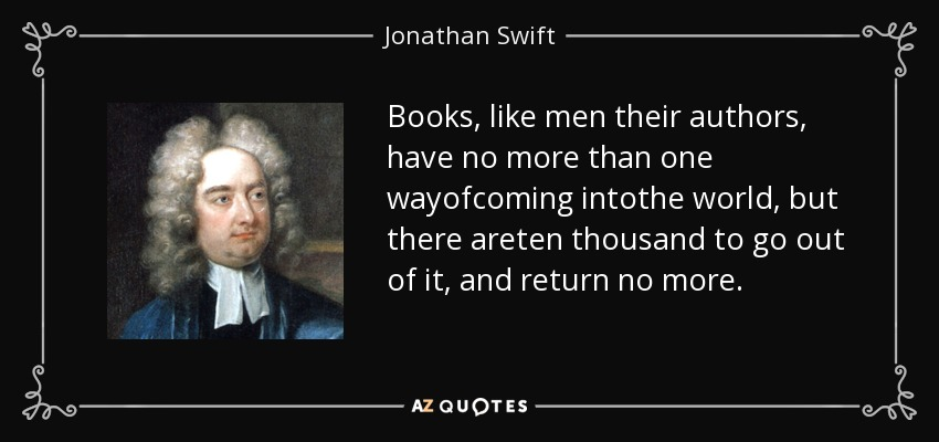 Books, like men their authors, have no more than one wayofcoming intothe world, but there areten thousand to go out of it, and return no more. - Jonathan Swift