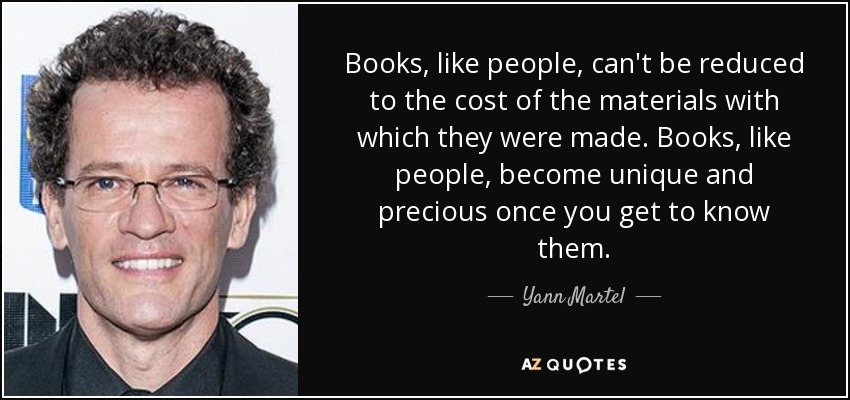 Books, like people, can't be reduced to the cost of the materials with which they were made. Books, like people, become unique and precious once you get to know them. - Yann Martel