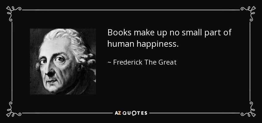 Books make up no small part of human happiness. - Frederick The Great
